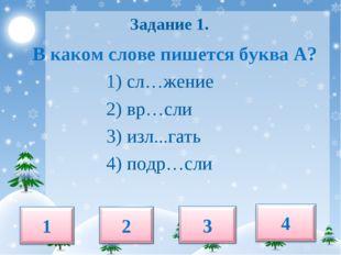 Задание 1. В каком слове пишется буква А? 1) сл…жение 2) вр…сли 3) изл...гат