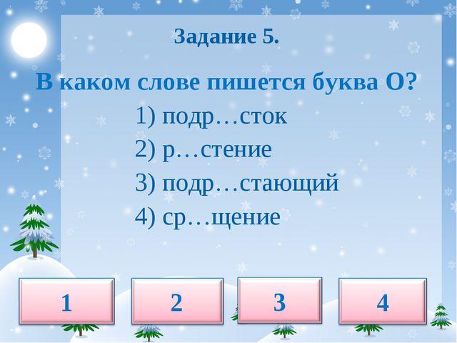 Задание 5. В каком слове пишется буква О? 1) подр…сток 2) р…стение 3) подр…с...