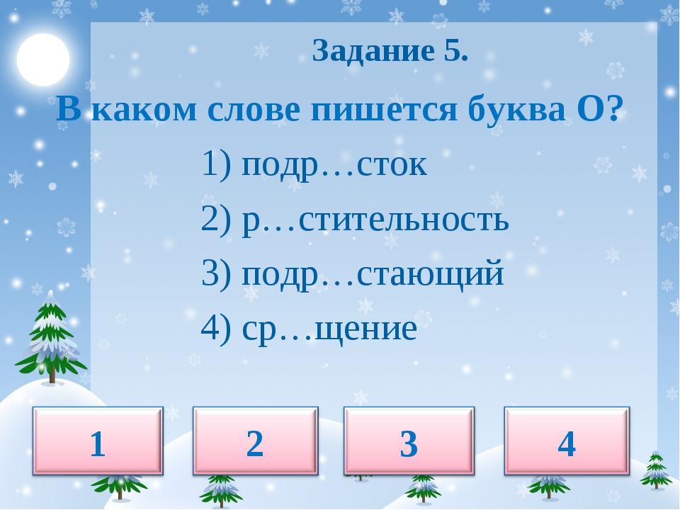 Задание 5. В каком слове пишется буква О? 1) подр…сток 2) р…стительность 3)...