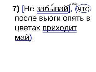 7) [Не забывай], (что после вьюги опять в цветах приходит май). о чём?