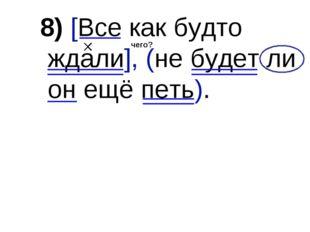 8) [Все как будто ждали], (не будет ли он ещё петь). чего?
