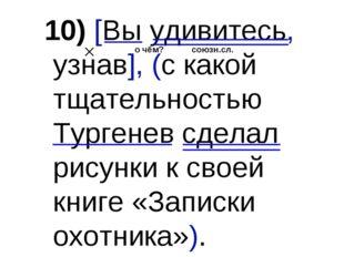 10) [Вы удивитесь, узнав], (с какой тщательностью Тургенев сделал рисунки к с