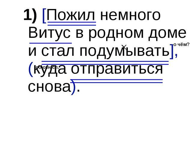 1) [Пожил немного Витус в родном доме и стал подумывать], (куда отправиться с...