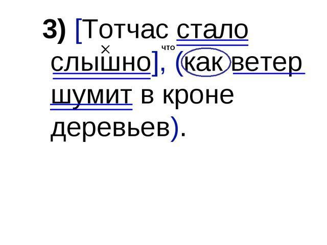 3) [Тотчас стало слышно], (как ветер шумит в кроне деревьев). что