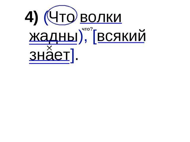 4) (Что волки жадны), [всякий знает]. что?
