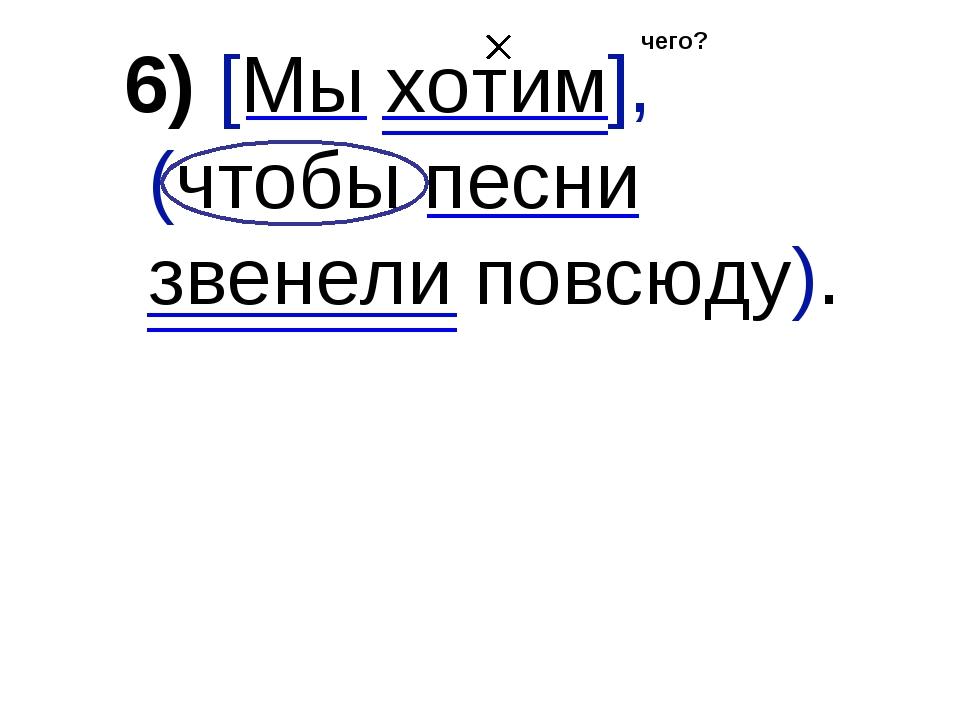 6) [Мы хотим], (чтобы песни звенели повсюду). чего?