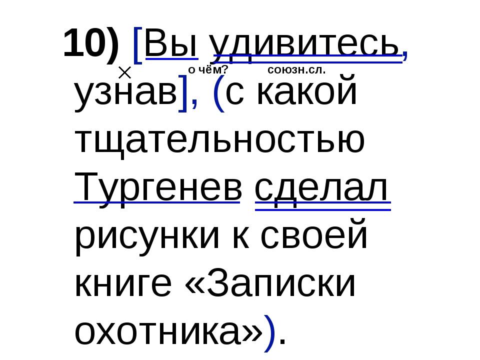 10) [Вы удивитесь, узнав], (с какой тщательностью Тургенев сделал рисунки к с...