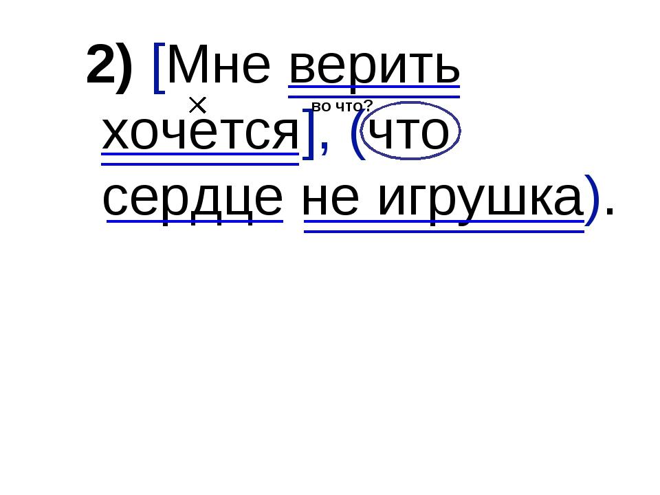2) [Мне верить хочется], (что сердце не игрушка). во что?