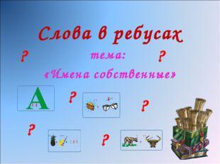 Слова в ребусах тема: «Имена собственные» ? ? ? ? ? ?