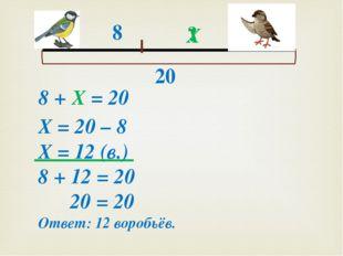 8 ? 20 Х 8 + Х = 20 Х = 20 – 8 Х = 12 (в.) 8 + 12 = 20 20 = 20 Ответ: 12 вор