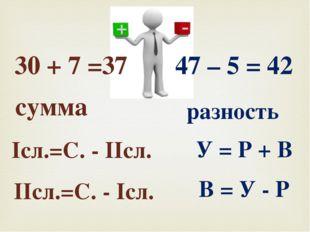 сумма Iсл.=С. - IIсл. IIсл.=С. - Iсл. разность У = Р + В В = У - Р 30 + 7 =37
