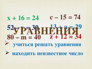 х + 16 = 24 52 – у = 30 80 – m = 40 с – 15 = 74 13 + а = 29 z + 12 = 34 УРАВН