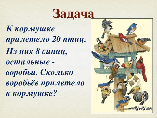 Задача К кормушке прилетело 20 птиц. Из них 8 синиц, остальные - воробьи. Ско...