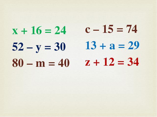 х + 16 = 24 52 – у = 30 80 – m = 40 с – 15 = 74 13 + а = 29 z + 12 = 34