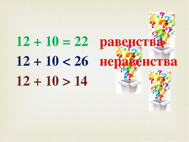 12 + 10 = 22 12 + 10 < 26 12 + 10 > 14 равенства неравенства