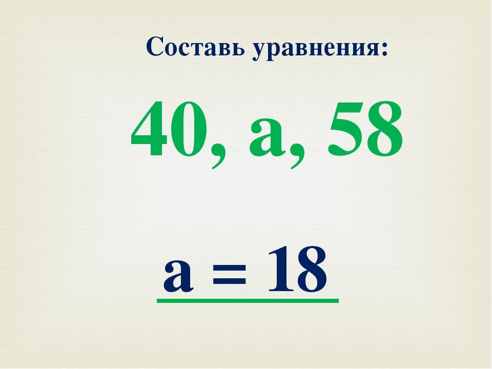 Составь уравнения: 40, а, 58 а = 18