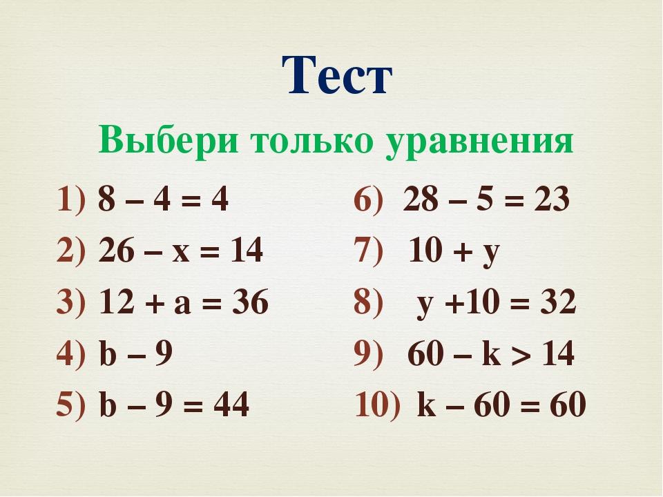 Тест Выбери только уравнения 8 – 4 = 4 26 – х = 14 12 + а = 36 b – 9 b – 9 =...