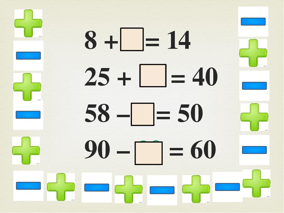 8 + 6 = 14 25 + 15 = 40 58 – 8 = 50 90 – 30 = 60