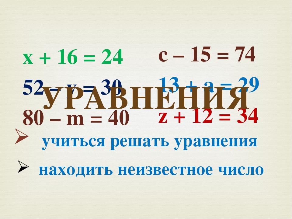 х + 16 = 24 52 – у = 30 80 – m = 40 с – 15 = 74 13 + а = 29 z + 12 = 34 УРАВН...
