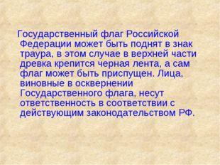 Государственный флаг Российской Федерации может быть поднят в знак траура, в