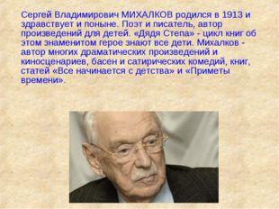 Сергей Владимирович МИХАЛКОВ родился в 1913 и здравствует и поныне. Поэт и п