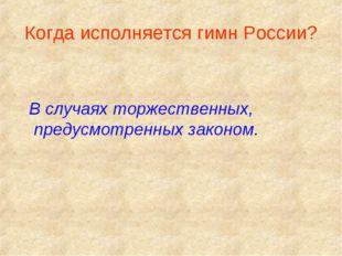 Когда исполняется гимн России? В случаях торжественных, предусмотренных закон