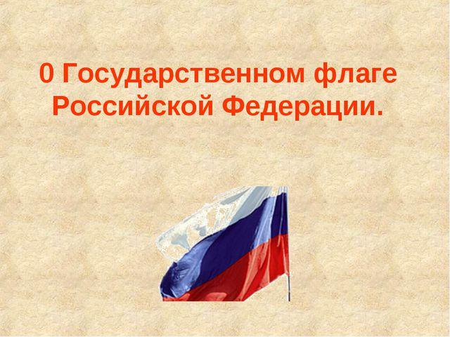 0 Государственном флаге Российской Федерации.