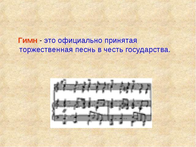 Гимн - это официально принятая торжественная песнь в честь государства.