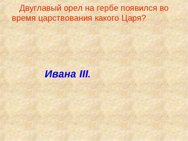 Двуглавый орел на гербе появился во время царствования какого Царя? Ивана III.