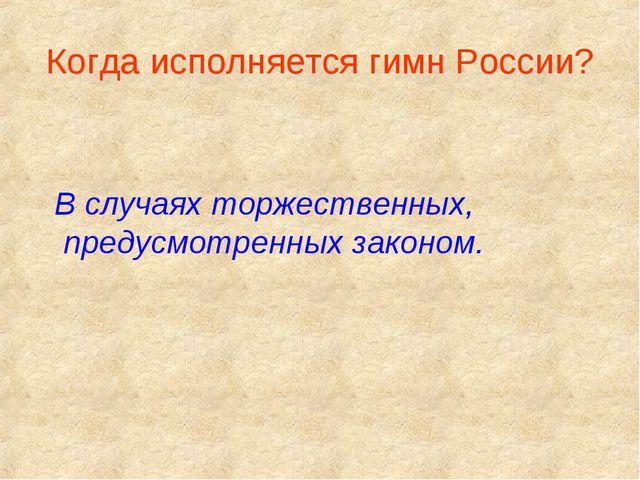 Когда исполняется гимн России? В случаях торжественных, предусмотренных закон...