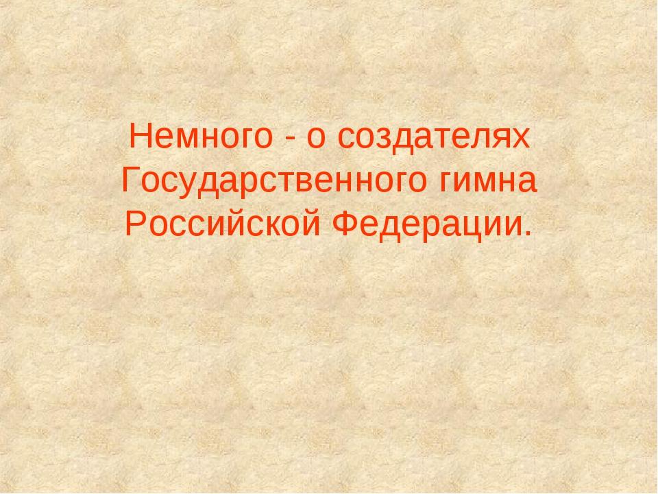 Немного - о создателях Государственного гимна Российской Федерации.