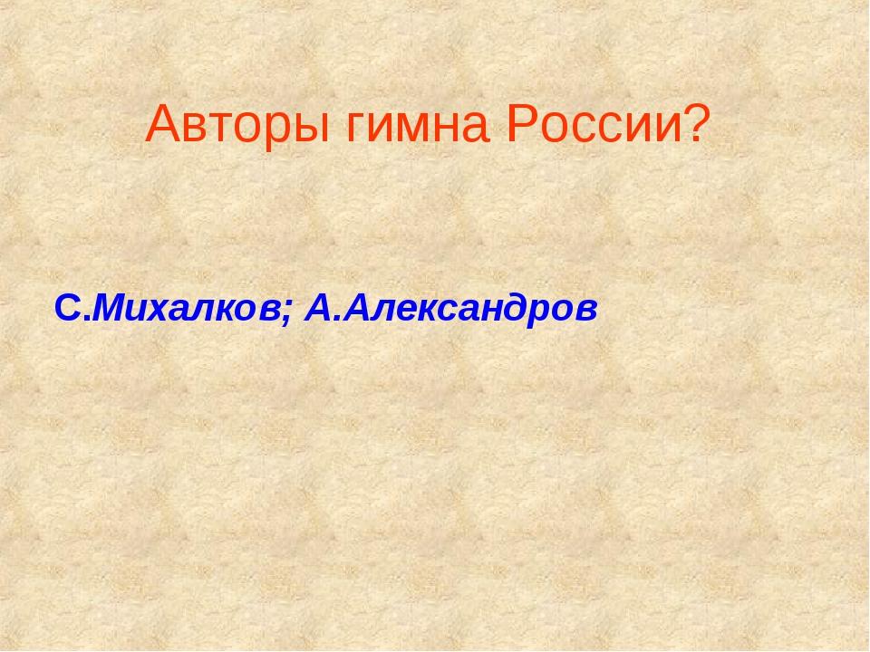 Авторы гимна России? С.Михалков; А.Александров
