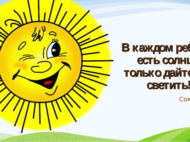В каждом ребенке есть солнце, только дайте ему светить! Сократ