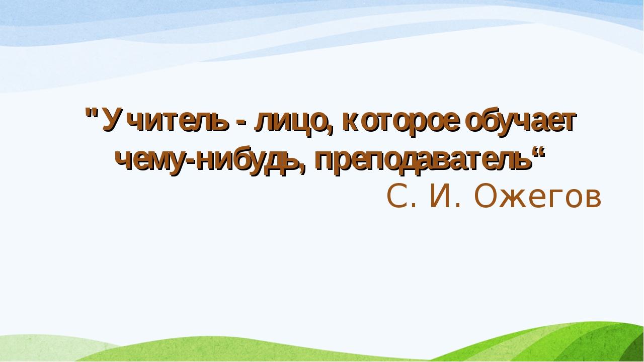 """""""Учитель - лицо, которое обучает чему-нибудь, преподаватель"""" С. И. Ожегов"""
