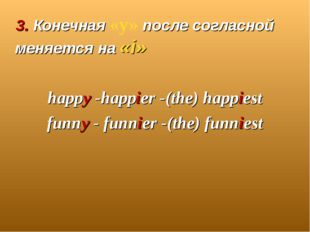 3. Конечная «y» после согласной меняется на «i» happy -happier -(the) happie