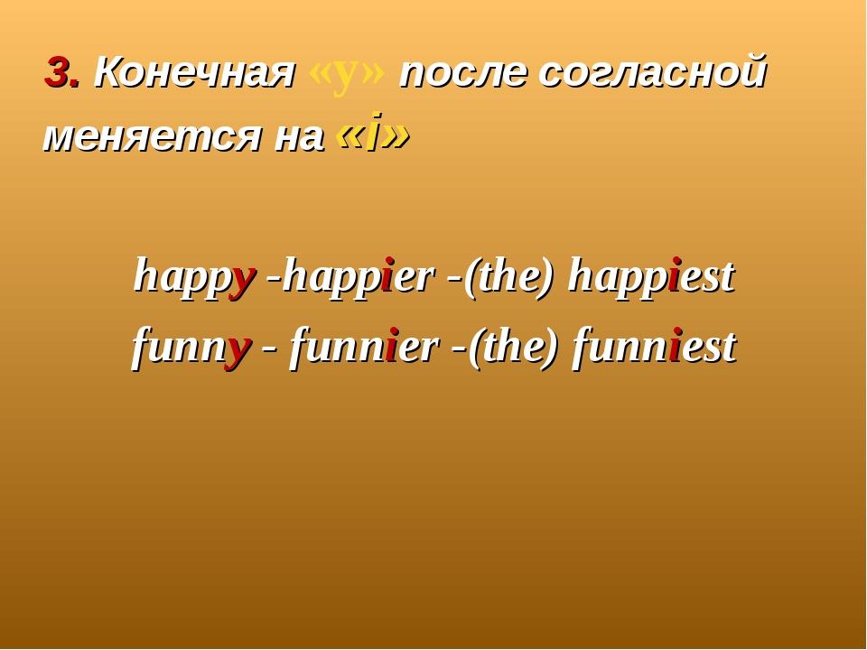 3. Конечная «y» после согласной меняется на «i» happy -happier -(the) happie...