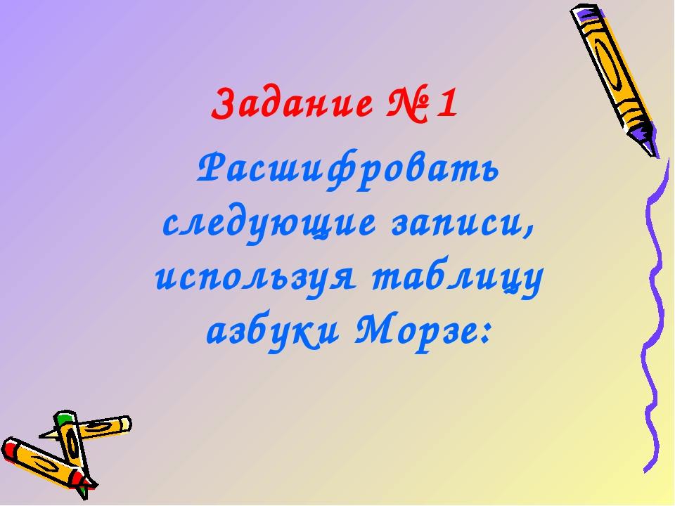 Задание № 1 Расшифровать следующие записи, используя таблицу азбуки Морзе: