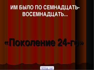 «Поколение 24-го» 900igr.net ИМ БЫЛО ПО СЕМНАДЦАТЬ-ВОСЕМНАДЦАТЬ...