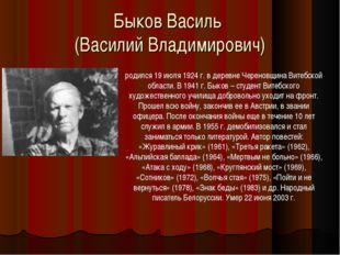 Быков Василь (Василий Владимирович) родился 19 июля 1924 г. в деревне Черенов