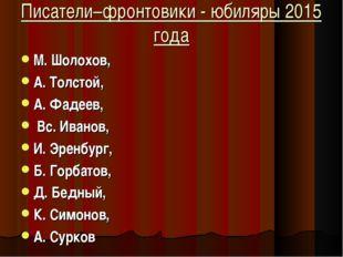 Писатели–фронтовики - юбиляры 2015 года М. Шолохов, А. Толстой, А. Фадеев, Вс