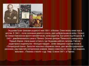 Окуджава Булат Шалвович родился 9 мая 1924 г. в Москве. Стихи писать начал ещ