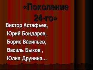 «Поколение 24-го» Виктор Астафьев, Юрий Бондарев, Борис Васильев, Василь Быко