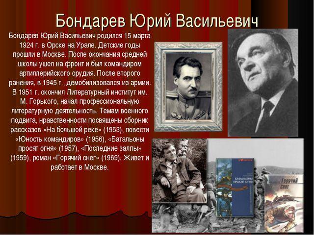 Бондарев Юрий Васильевич Бондарев Юрий Васильевич родился 15 марта 1924 г. в...
