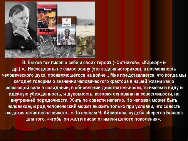В. Быков так писал о себе и своих героях («Сотников», «Карьер» и др.):«...Исс...