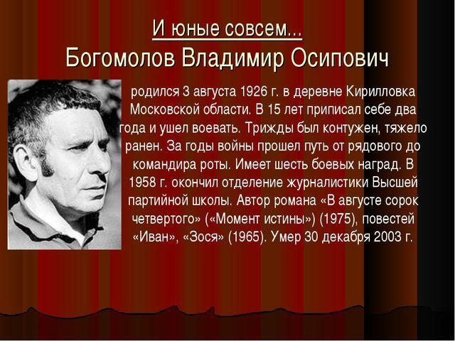 И юные совсем... Богомолов Владимир Осипович родился 3 августа 1926 г. в дере...