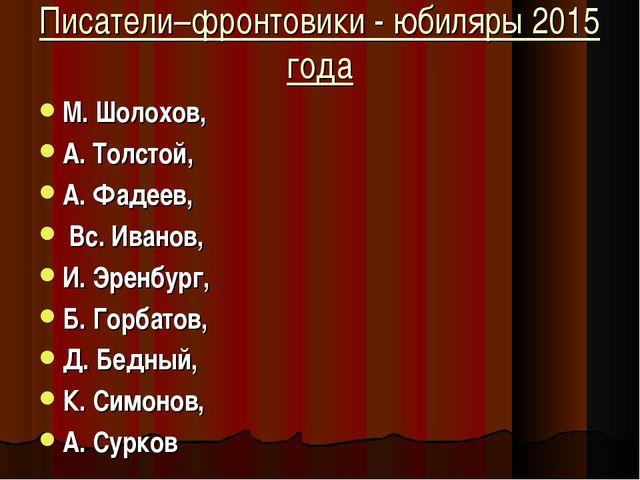Писатели–фронтовики - юбиляры 2015 года М. Шолохов, А. Толстой, А. Фадеев, Вс...