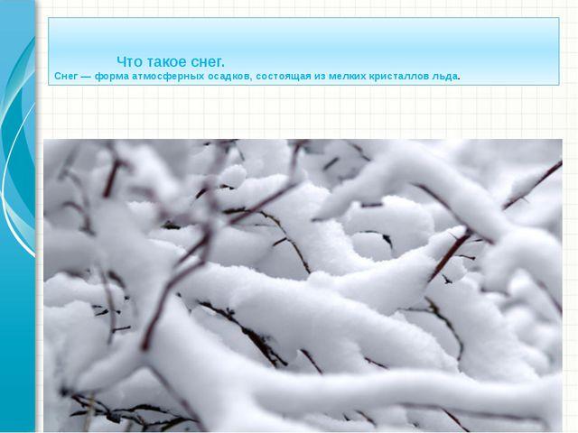 Что такое снег. Снег— формаатмосферных осадков, состоящая из мелкихкриста...
