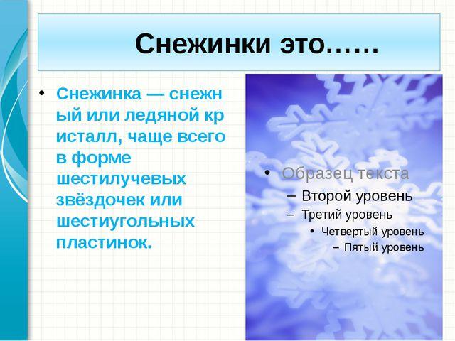 Снежинки это…… Снежинка—снежныйилиледянойкристалл, чаще всего в форме ш...