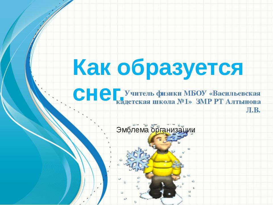 Как образуется снег. Учитель физики МБОУ «Васильевская кадетская школа №1» ЗМ...