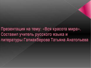 Презентация на тему: «Вся красота мира». Составил учитель русского языка и ли